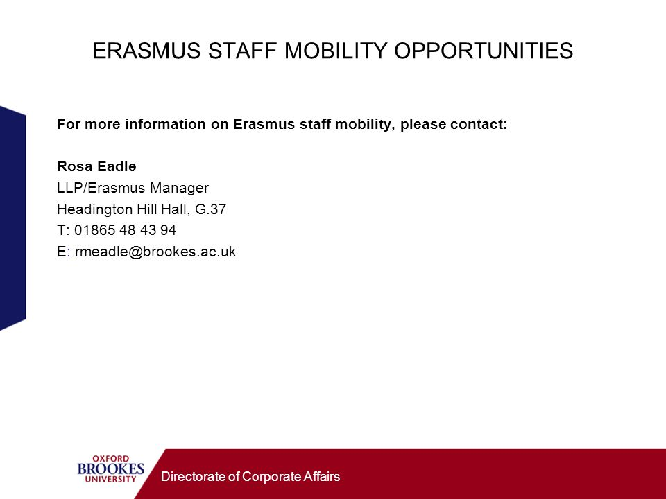 Directorate of Corporate Affairs ERASMUS STAFF MOBILITY OPPORTUNITIES For more information on Erasmus staff mobility, please contact: Rosa Eadle LLP/E
