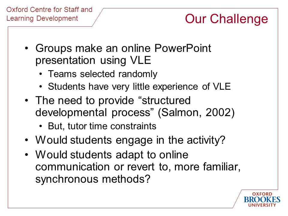 Oxford Centre for Staff and Learning Development Our Challenge Groups make an online PowerPoint presentation using VLE Teams selected randomly Student