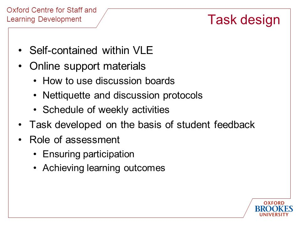 Oxford Centre for Staff and Learning Development Task design Self-contained within VLE Online support materials How to use discussion boards Nettiquet