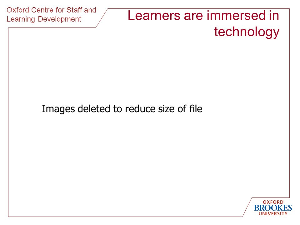 Oxford Centre for Staff and Learning Development Learners are immersed in technology Images deleted to reduce size of file