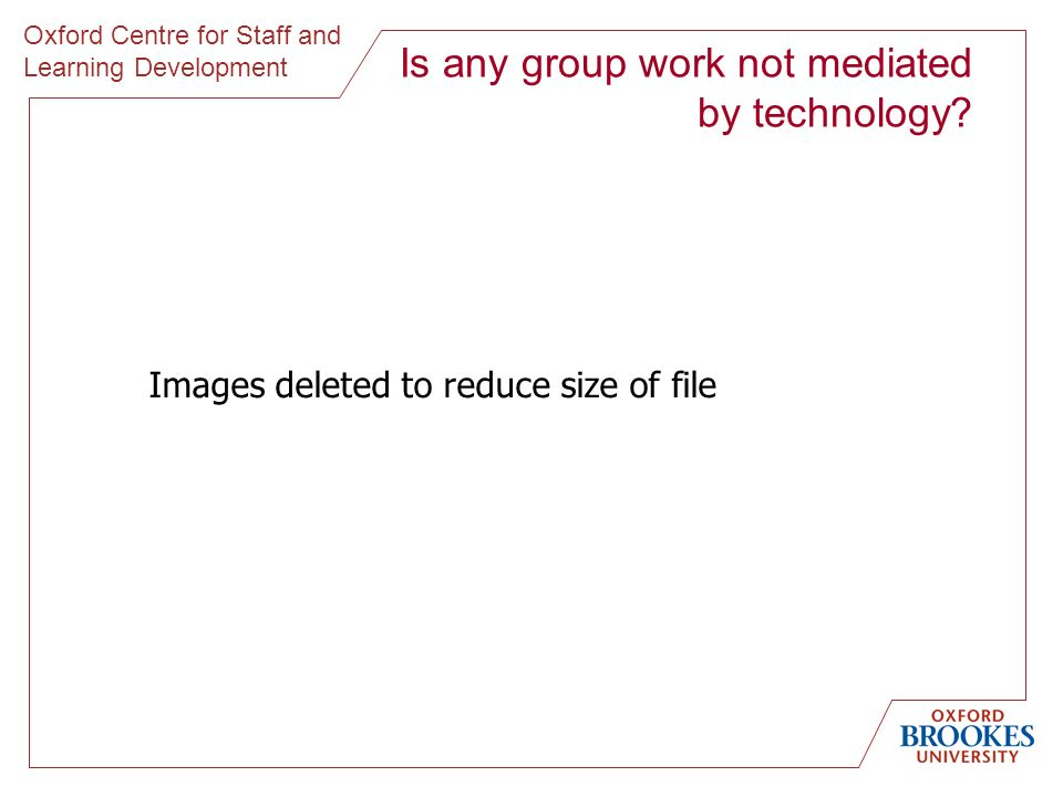 Oxford Centre for Staff and Learning Development Is any group work not mediated by technology? Images deleted to reduce size of file