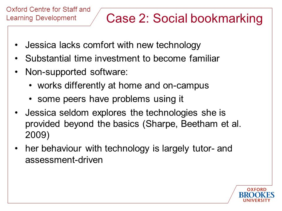 Oxford Centre for Staff and Learning Development Case 2: Social bookmarking Jessica lacks comfort with new technology Substantial time investment to b