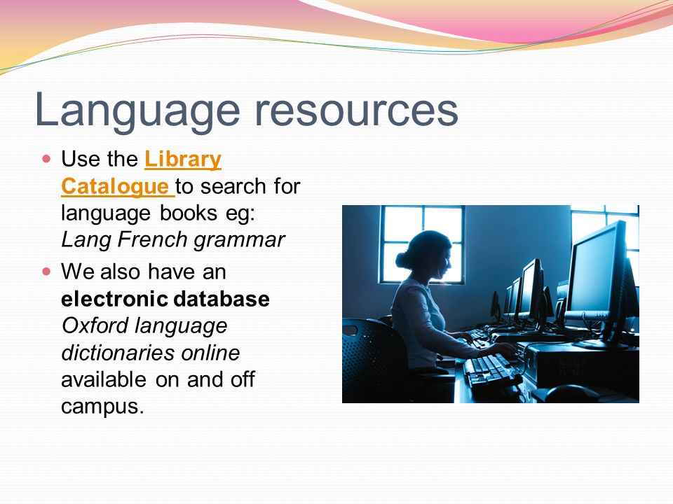 Language resources Use the Library Catalogue to search for language books eg: Lang French grammarLibrary Catalogue We also have an electronic database Oxford language dictionaries online available on and off campus.