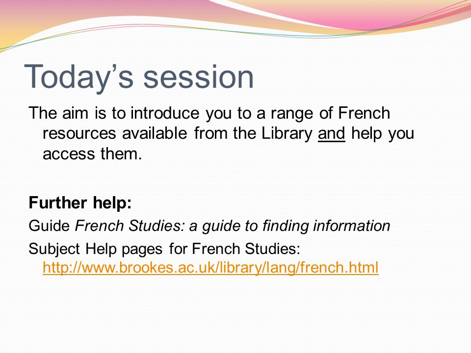 Todays session The aim is to introduce you to a range of French resources available from the Library and help you access them.