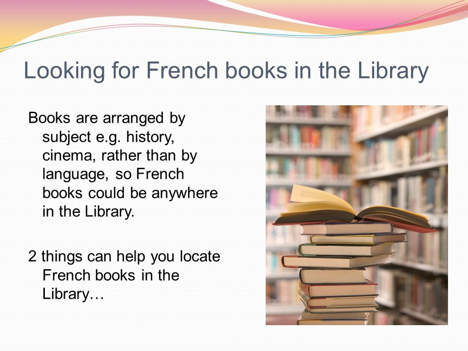 Looking for French books in the Library Books are arranged by subject e.g.