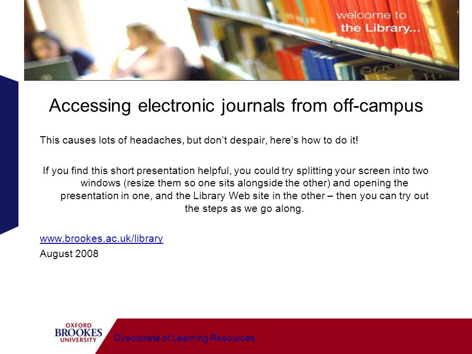 Directorate of Learning Resources Accessing electronic journals from off-campus This causes lots of headaches, but dont despair, heres how to do it! I