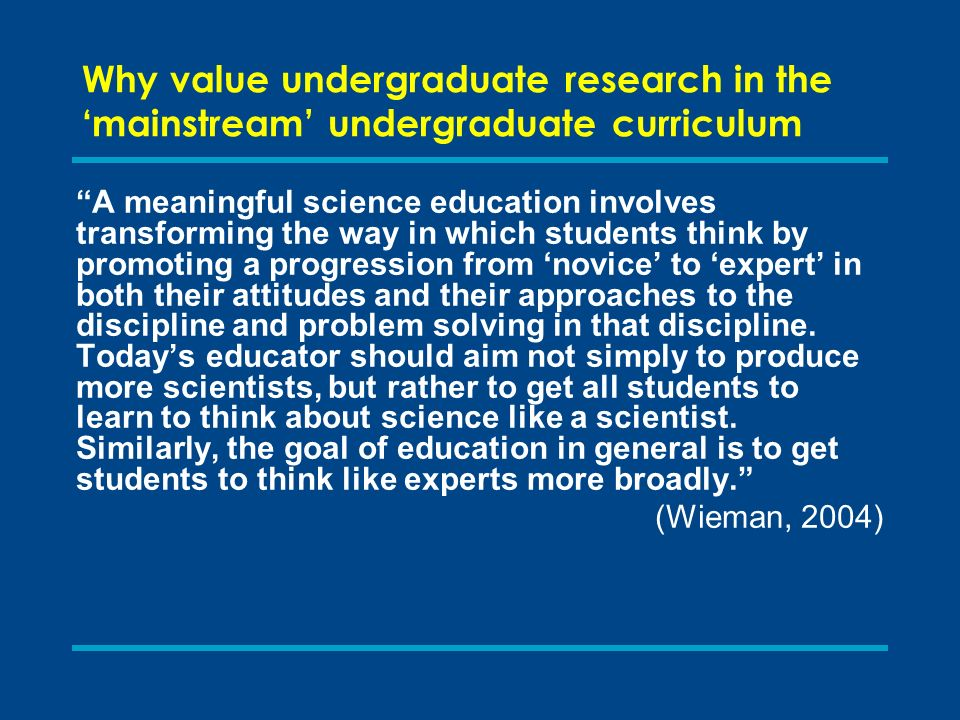 Why value undergraduate research in the mainstream undergraduate curriculum A meaningful science education involves transforming the way in which students think by promoting a progression from novice to expert in both their attitudes and their approaches to the discipline and problem solving in that discipline.