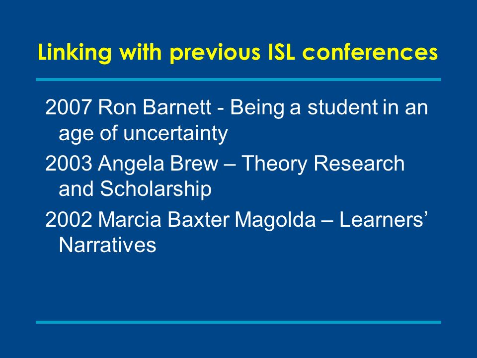 Linking with previous ISL conferences 2007 Ron Barnett - Being a student in an age of uncertainty 2003 Angela Brew – Theory Research and Scholarship 2002 Marcia Baxter Magolda – Learners Narratives