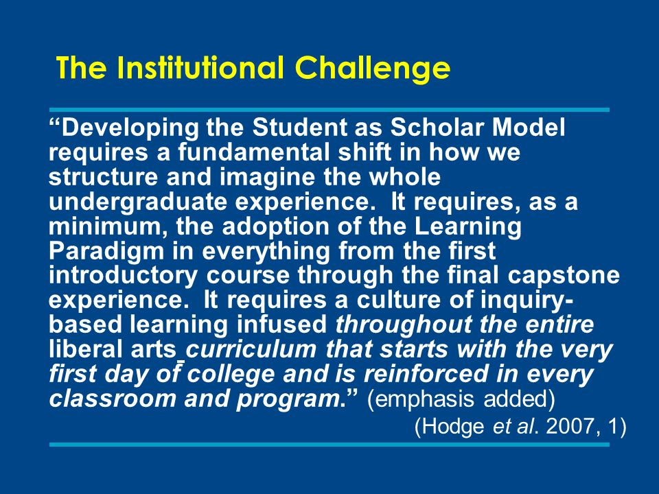 The Institutional Challenge Developing the Student as Scholar Model requires a fundamental shift in how we structure and imagine the whole undergraduate experience.