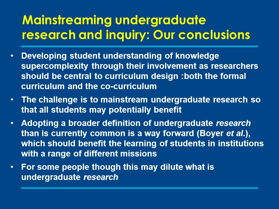 Mainstreaming undergraduate research and inquiry: Our conclusions Developing student understanding of knowledge supercomplexity through their involvement as researchers should be central to curriculum design :both the formal curriculum and the co-curriculum The challenge is to mainstream undergraduate research so that all students may potentially benefit Adopting a broader definition of undergraduate research than is currently common is a way forward (Boyer et al.), which should benefit the learning of students in institutions with a range of different missions For some people though this may dilute what is undergraduate research