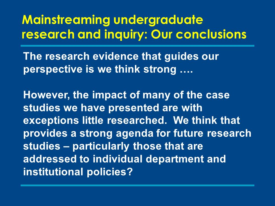 Mainstreaming undergraduate research and inquiry: Our conclusions The research evidence that guides our perspective is we think strong ….