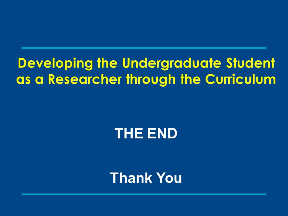 THE END Thank You Developing the Undergraduate Student as a Researcher through the Curriculum