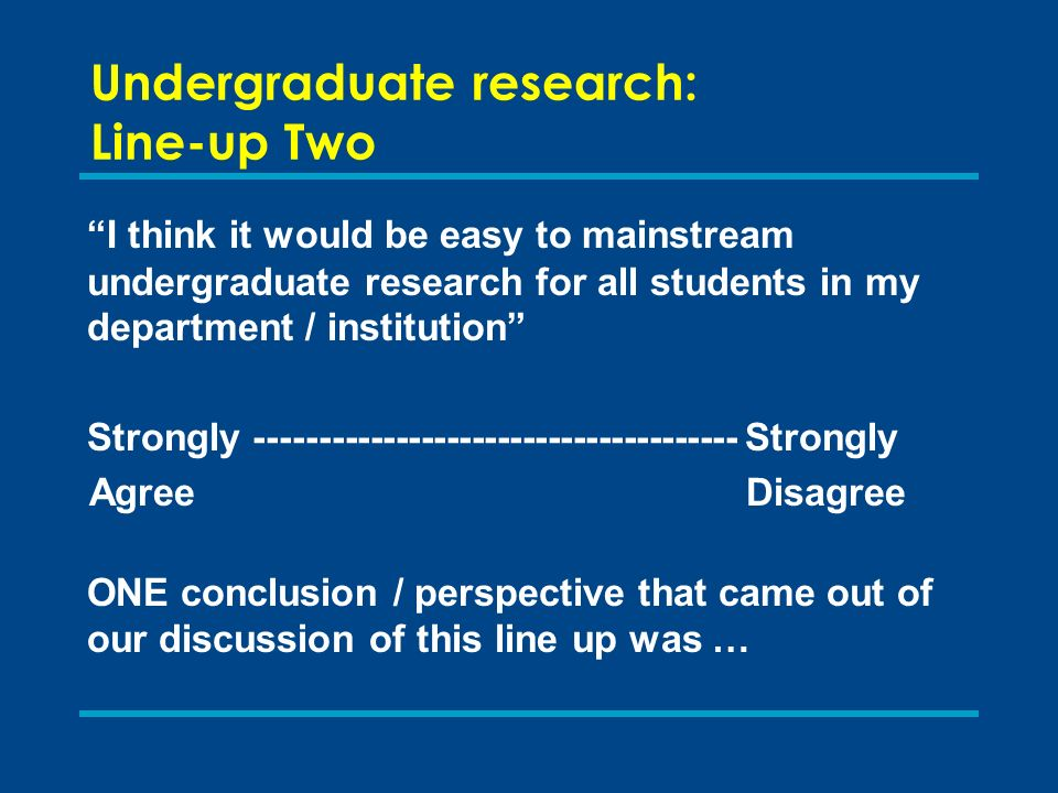 Undergraduate research: Line-up Two I think it would be easy to mainstream undergraduate research for all students in my department / institution Strongly -------------------------------------- Strongly Agree Disagree ONE conclusion / perspective that came out of our discussion of this line up was …