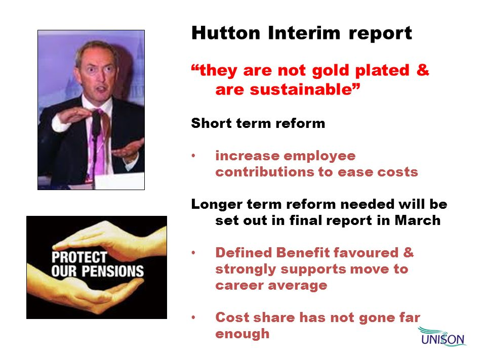 Hutton Interim report they are not gold plated & are sustainable Short term reform increase employee contributions to ease costs Longer term reform ne