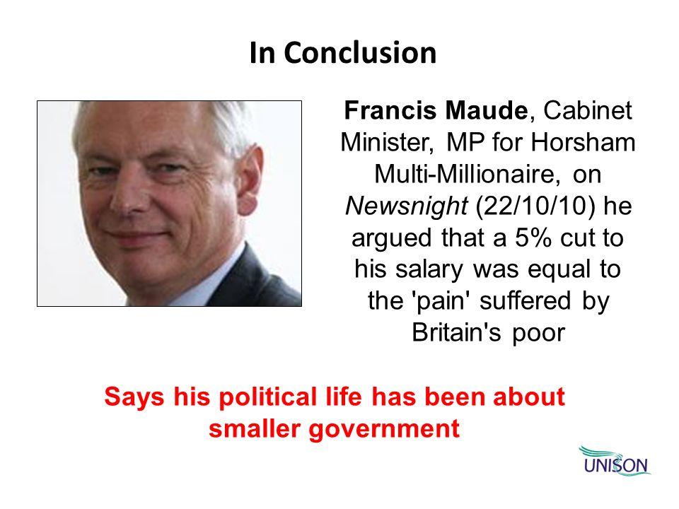 In Conclusion Francis Maude, Cabinet Minister, MP for Horsham Multi-Millionaire, on Newsnight (22/10/10) he argued that a 5% cut to his salary was equ