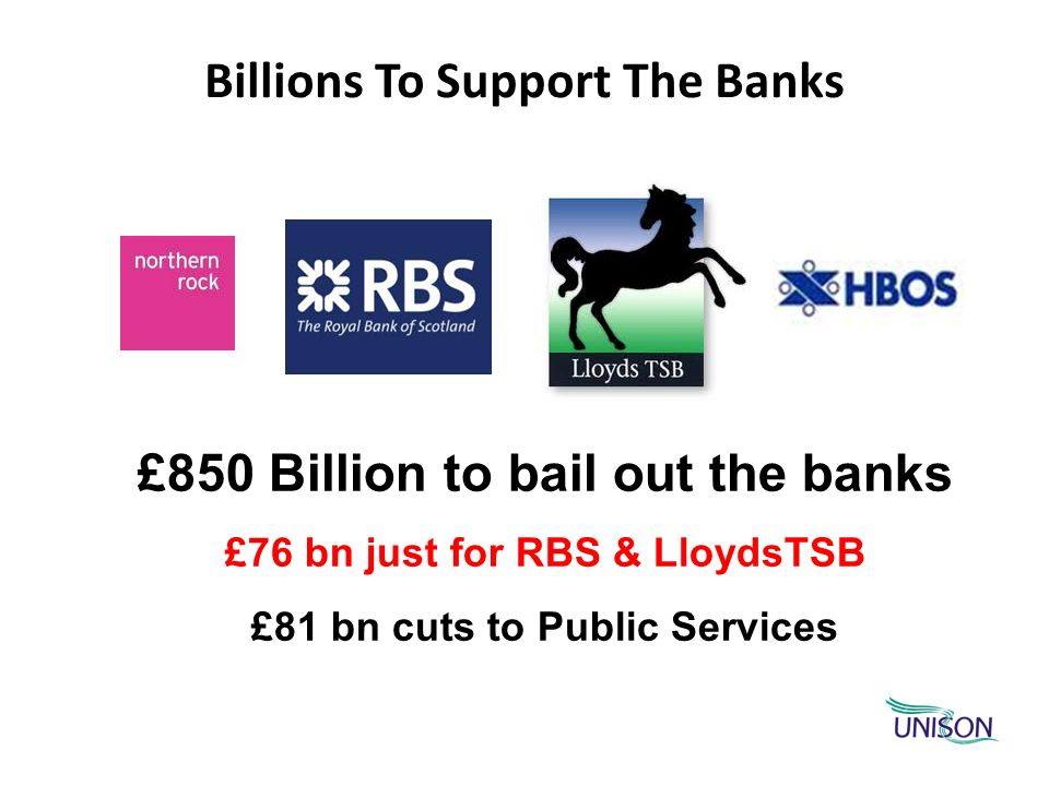Billions To Support The Banks £850 Billion to bail out the banks £76 bn just for RBS & LloydsTSB £81 bn cuts to Public Services