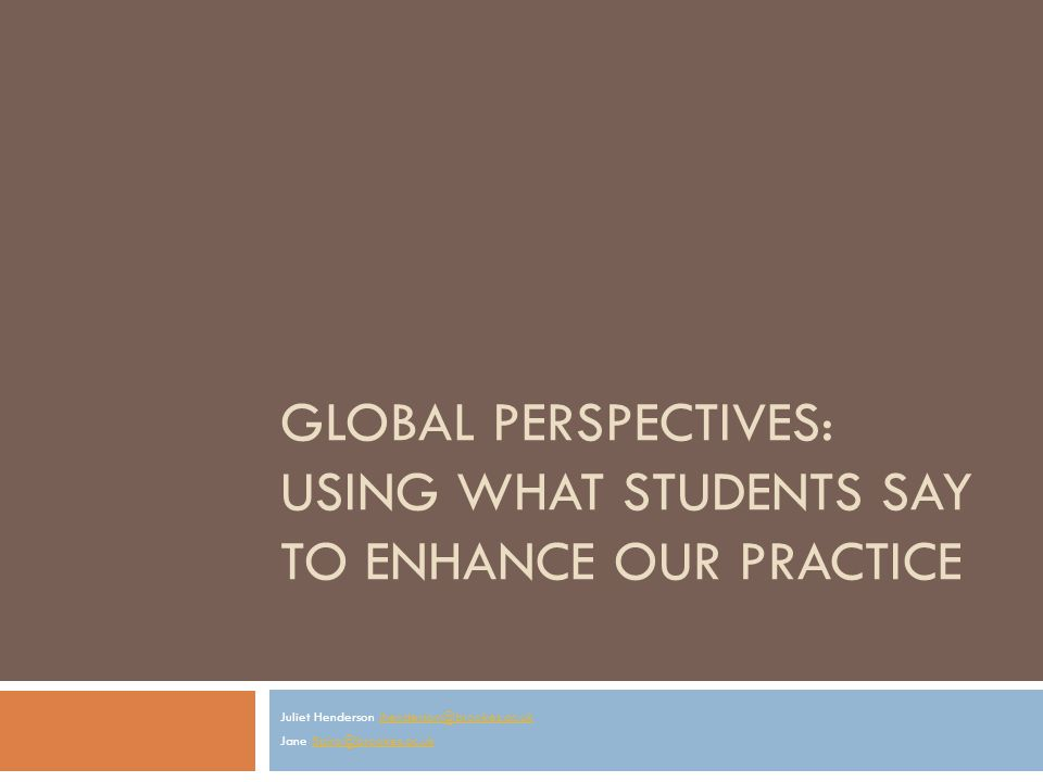 GLOBAL PERSPECTIVES: USING WHAT STUDENTS SAY TO ENHANCE OUR PRACTICE Juliet Henderson jhenderson@brookes.ac.ukjhenderson@brookes.ac.uk Jane Spiro@brookes.ac.ukSpiro@brookes.ac.uk