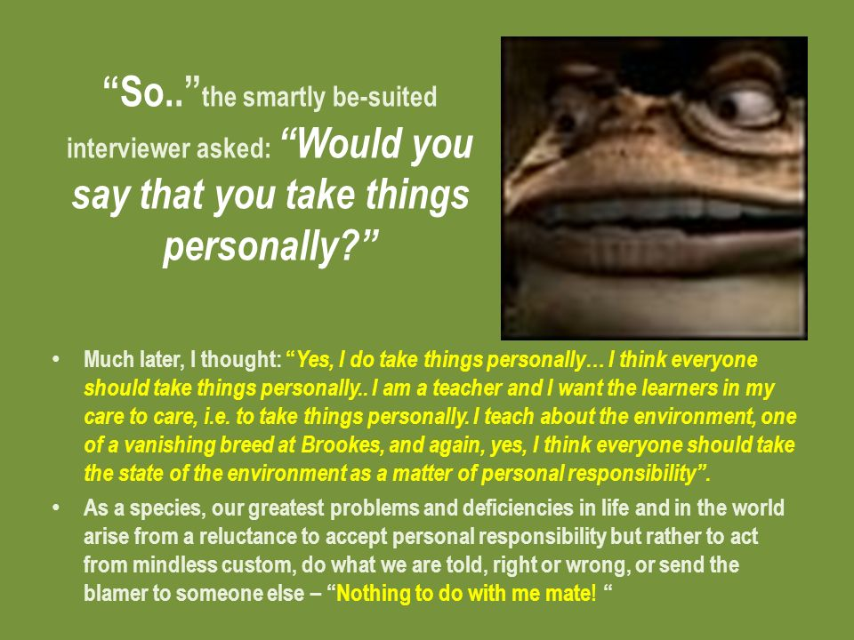 So.. the smartly be-suited interviewer asked: Would you say that you take things personally.