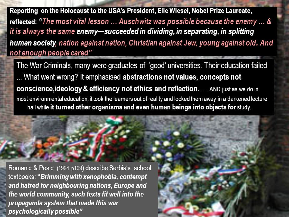 Reporting on the Holocaust to the USAs President, Elie Wiesel, Nobel Prize Laureate, reflected:The most vital lesson … Auschwitz was possible because the enemy … & it is always the same enemysucceeded in dividing, in separating, in splitting human society, nation against nation, Christian against Jew, young against old.