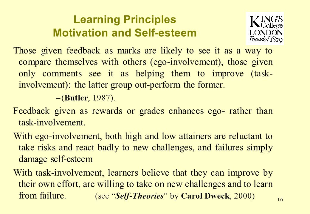 16 Learning Principles Motivation and Self-esteem Those given feedback as marks are likely to see it as a way to compare themselves with others (ego-involvement), those given only comments see it as helping them to improve (task- involvement): the latter group out-perform the former.