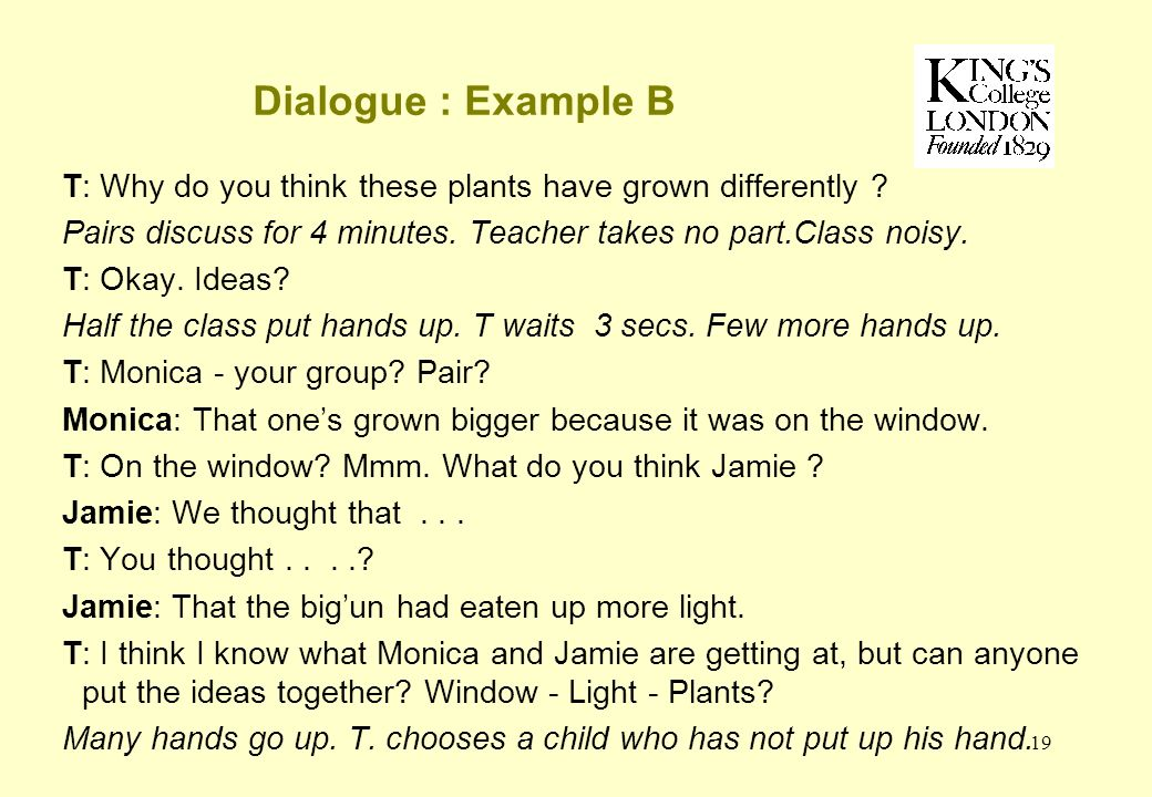 19 Dialogue : Example B T: Why do you think these plants have grown differently .