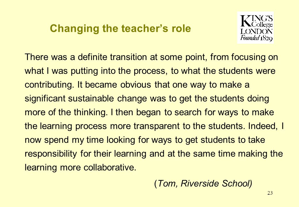 23 Changing the teachers role There was a definite transition at some point, from focusing on what I was putting into the process, to what the students were contributing.