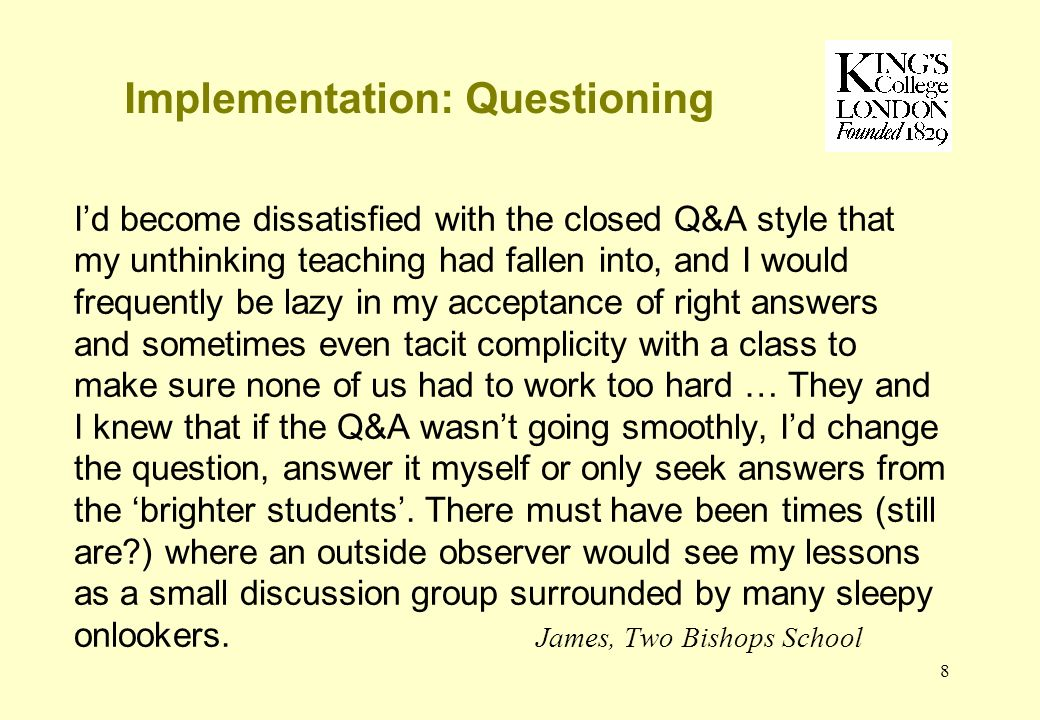 8 Implementation: Questioning Id become dissatisfied with the closed Q&A style that my unthinking teaching had fallen into, and I would frequently be lazy in my acceptance of right answers and sometimes even tacit complicity with a class to make sure none of us had to work too hard … They and I knew that if the Q&A wasnt going smoothly, Id change the question, answer it myself or only seek answers from the brighter students.