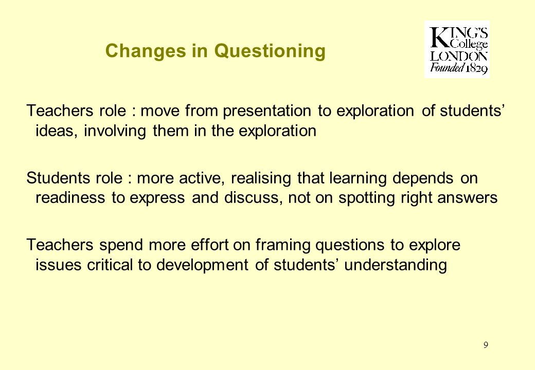 9 Changes in Questioning Teachers role : move from presentation to exploration of students ideas, involving them in the exploration Students role : more active, realising that learning depends on readiness to express and discuss, not on spotting right answers Teachers spend more effort on framing questions to explore issues critical to development of students understanding