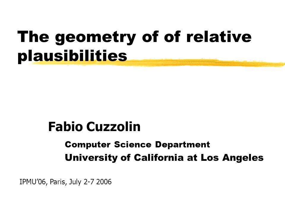 The geometry of of relative plausibilities Computer Science Department University of California at Los Angeles Fabio Cuzzolin IPMU06, Paris, July 2-7 2006