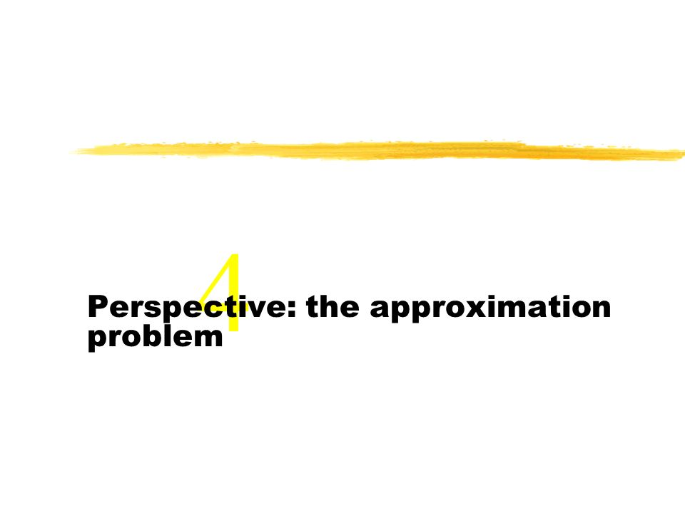 4 Perspective: the approximation problem