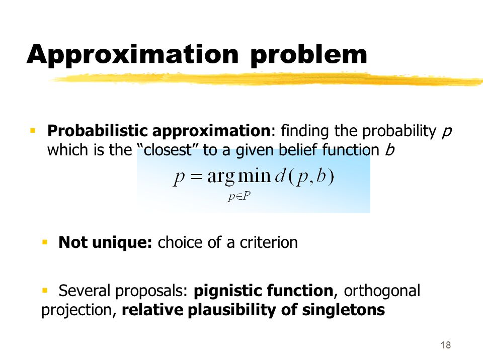 18 Approximation problem Probabilistic approximation: finding the probability p which is the closest to a given belief function b Not unique: choice of a criterion Several proposals: pignistic function, orthogonal projection, relative plausibility of singletons