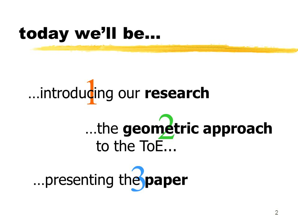 2 1 today well be… …introducing our research 3 …presenting the paper 2 …the geometric approach to the ToE...