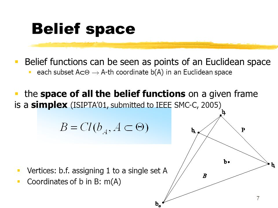7 Belief space Belief functions can be seen as points of an Euclidean space each subset A A-th coordinate b(A) in an Euclidean space Vertices: b.f. as