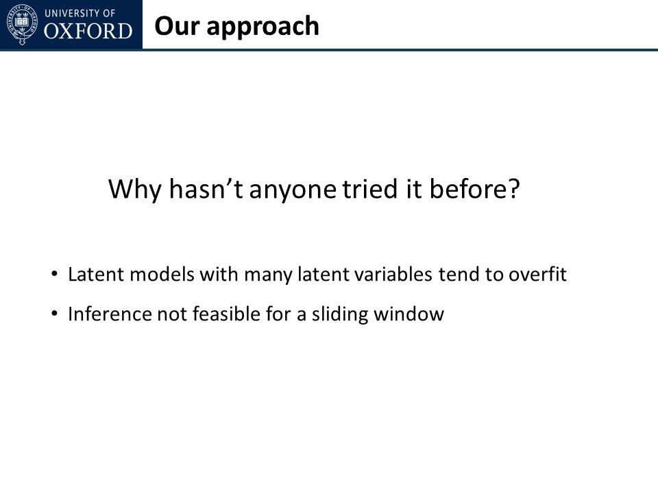 Our approach Why hasnt anyone tried it before? Latent models with many latent variables tend to overfit Inference not feasible for a sliding window