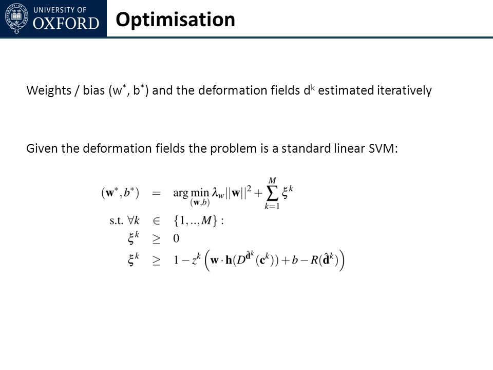Optimisation Weights / bias (w *, b * ) and the deformation fields d k estimated iteratively Given the deformation fields the problem is a standard linear SVM: