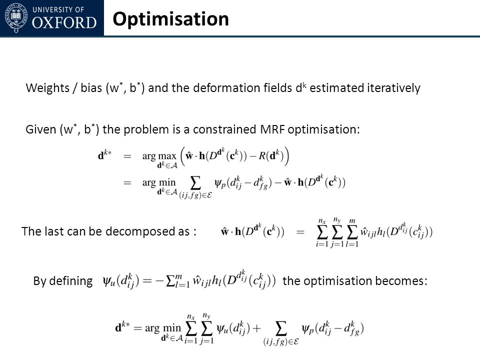 Optimisation Weights / bias (w *, b * ) and the deformation fields d k estimated iteratively Given (w *, b * ) the problem is a constrained MRF optimisation: The last can be decomposed as : By definingthe optimisation becomes: