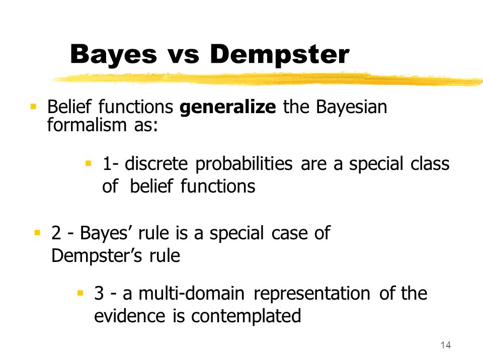 14 Bayes vs Dempster Belief functions generalize the Bayesian formalism as: 1- discrete probabilities are a special class of belief functions 2 - Baye