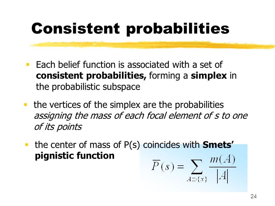 24 Consistent probabilities Each belief function is associated with a set of consistent probabilities, forming a simplex in the probabilistic subspace