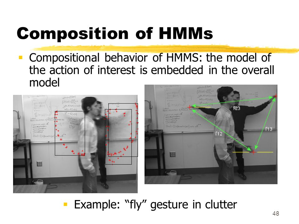 48 Composition of HMMs Compositional behavior of HMMS: the model of the action of interest is embedded in the overall model Example: fly gesture in cl