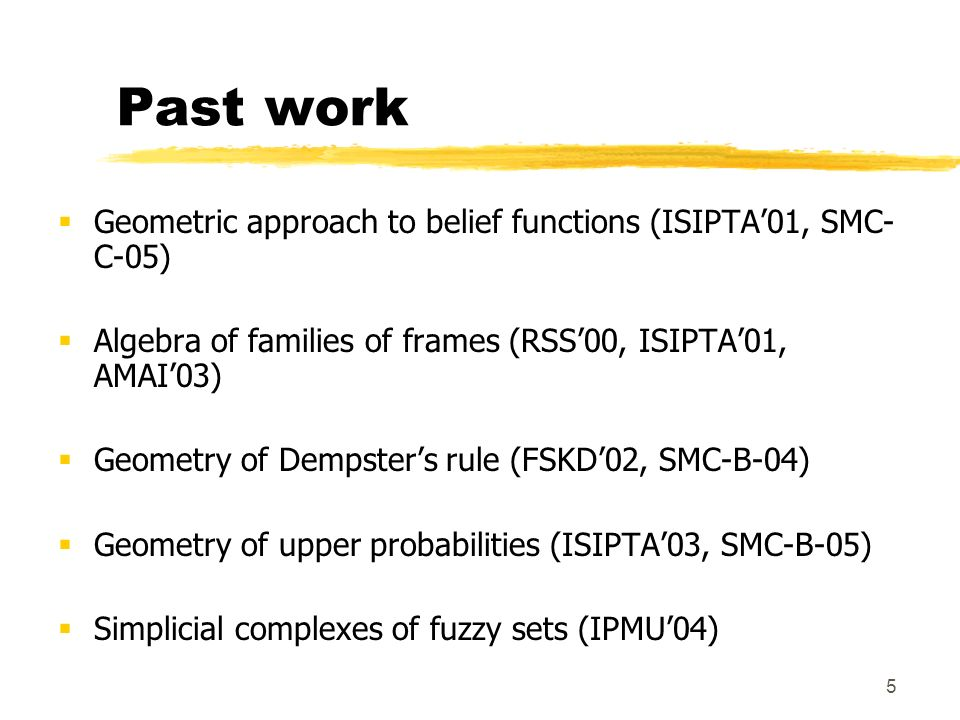 5 Past work Geometric approach to belief functions (ISIPTA01, SMC- C-05) Algebra of families of frames (RSS00, ISIPTA01, AMAI03) Geometry of Dempsters