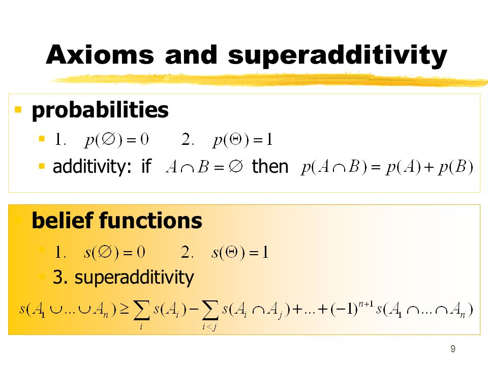 9 Axioms and superadditivity probabilities additivity: if then belief functions 3. superadditivity