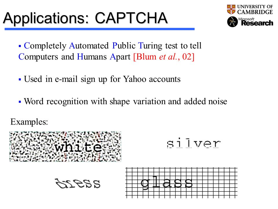 Applications: CAPTCHA Completely Automated Public Turing test to tell Computers and Humans Apart [Blum et al., 02] Used in e-mail sign up for Yahoo ac