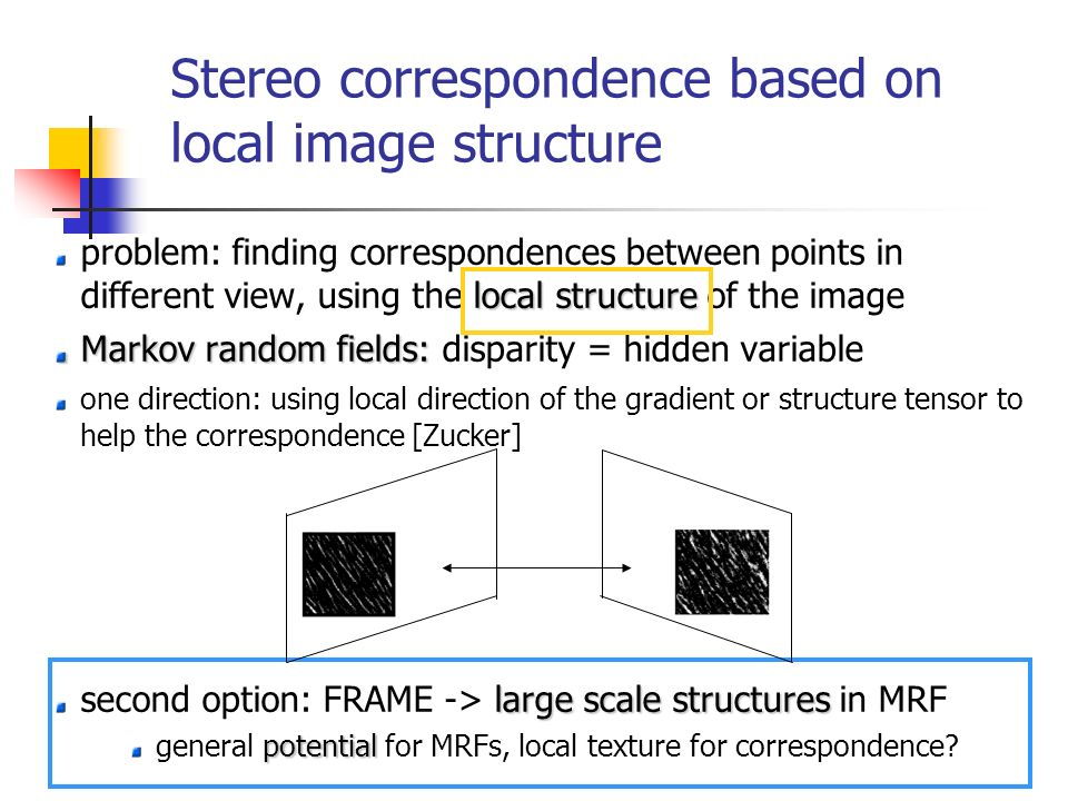 Stereo correspondence based on local image structure local structure problem: finding correspondences between points in different view, using the loca