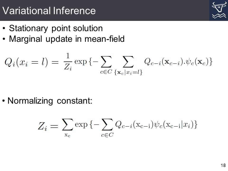 Variational Inference 18 Stationary point solution Marginal update in mean-field Normalizing constant: