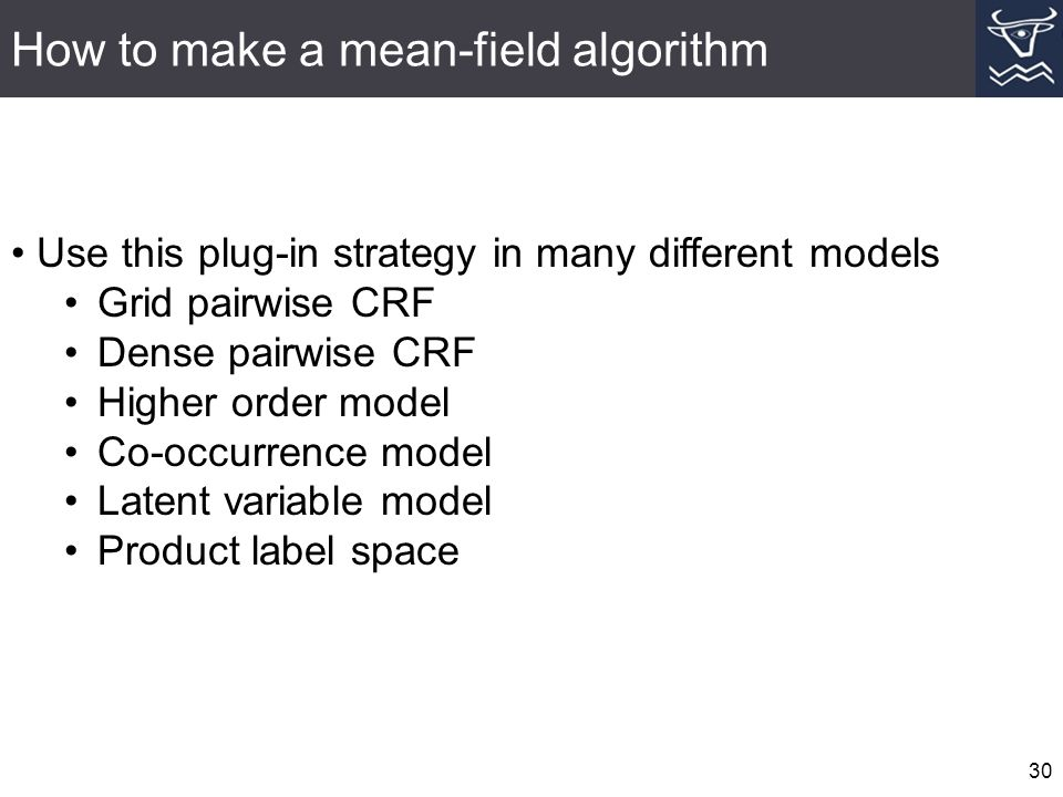 How to make a mean-field algorithm 30 Use this plug-in strategy in many different models Grid pairwise CRF Dense pairwise CRF Higher order model Co-occurrence model Latent variable model Product label space