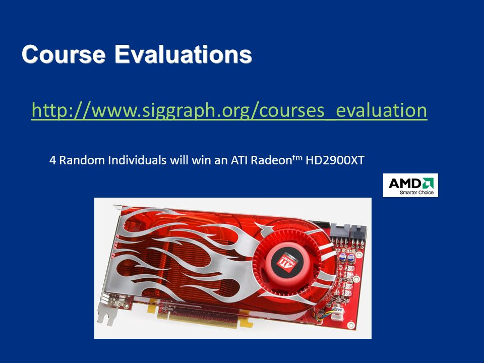 Course Evaluations http://www.siggraph.org/courses_evaluation 4 Random Individuals will win an ATI Radeon tm HD2900XT