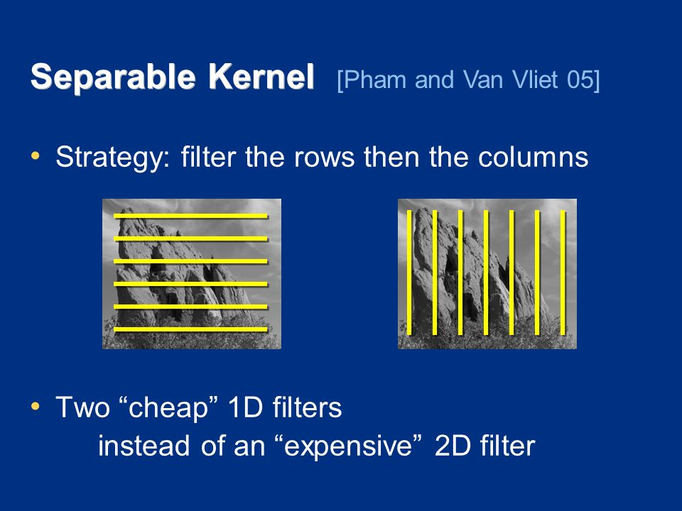 Separable Kernel Strategy: filter the rows then the columns Two cheap 1D filters instead of an expensive 2D filter [Pham and Van Vliet 05]