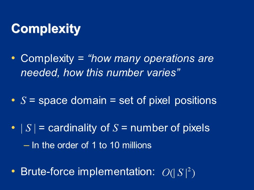 Complexity Complexity = how many operations are needed, how this number varies S = space domain = set of pixel positions | S | = cardinality of S = number of pixels – In the order of 1 to 10 millions Brute-force implementation: