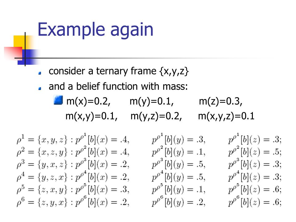 Example again consider a ternary frame {x,y,z} and a belief function with mass: m(x)=0.2, m(y)=0.1, m(z)=0.3, m(x,y)=0.1, m(y,z)=0.2, m(x,y,z)=0.1