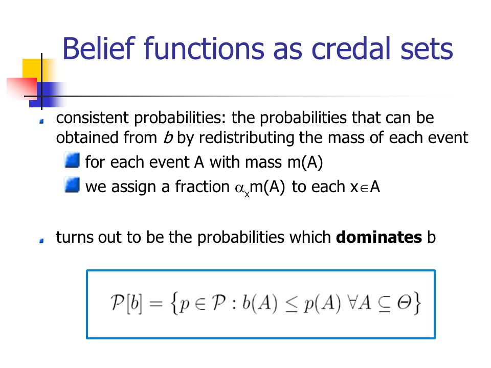 Belief functions as credal sets consistent probabilities: the probabilities that can be obtained from b by redistributing the mass of each event for each event A with mass m(A) we assign a fraction x m(A) to each x A turns out to be the probabilities which dominates b